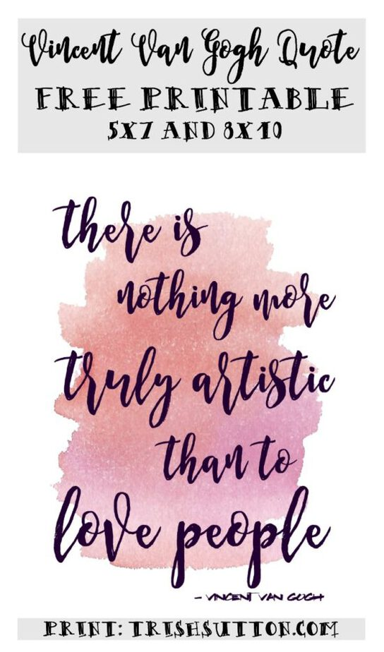 """Printable Vincent Van Gogh Quote, In Honor Of This Girl """"There is nothing more truly artistic than to love people."""" Print a 5x7 or 8x10 on TrishSutton.com."""